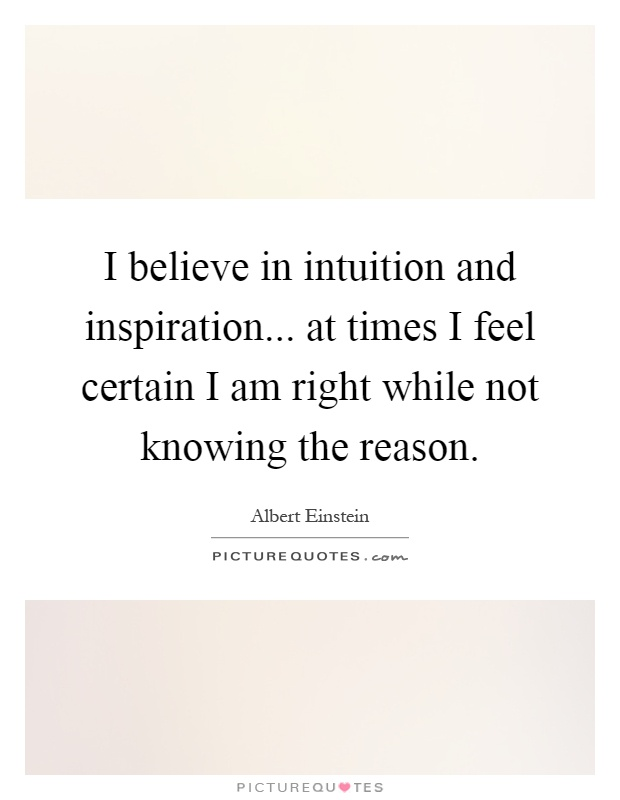 I believe in intuition and inspiration... at times I feel certain I am right while not knowing the reason Picture Quote #1