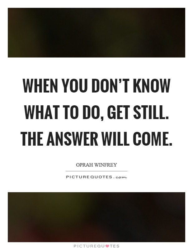 When you don't know what to do, get still. The answer will come Picture Quote #1