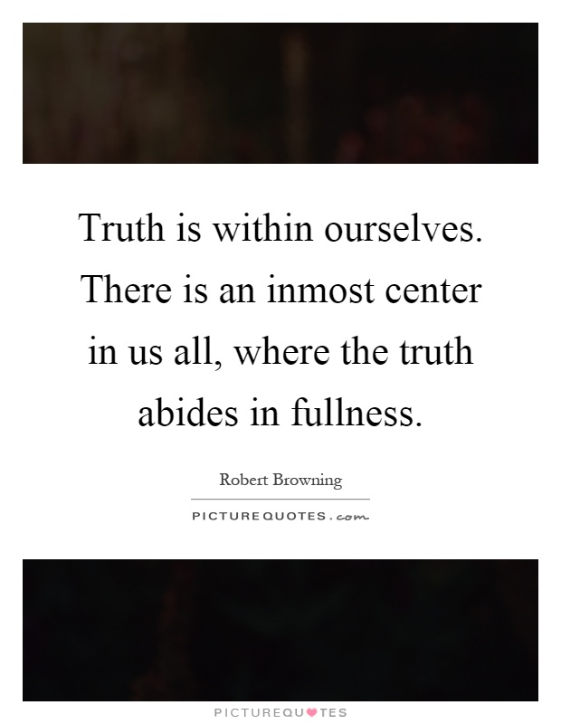 robert browning worldview truth is within ourselves Truth is within ourselves there is an inmost center in us all, where the truth - robert browning quotes at azquotescom.