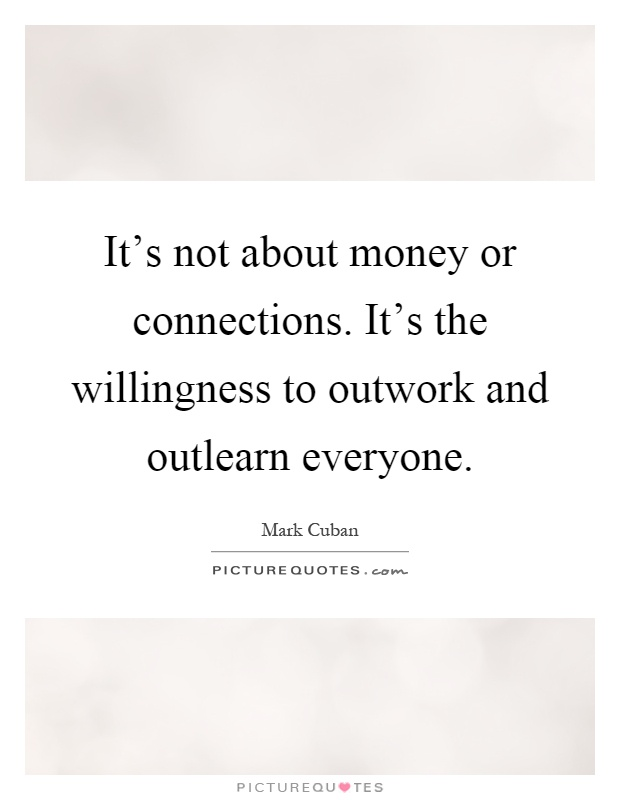 It's not about money or connections. It's the willingness to outwork and outlearn everyone Picture Quote #1