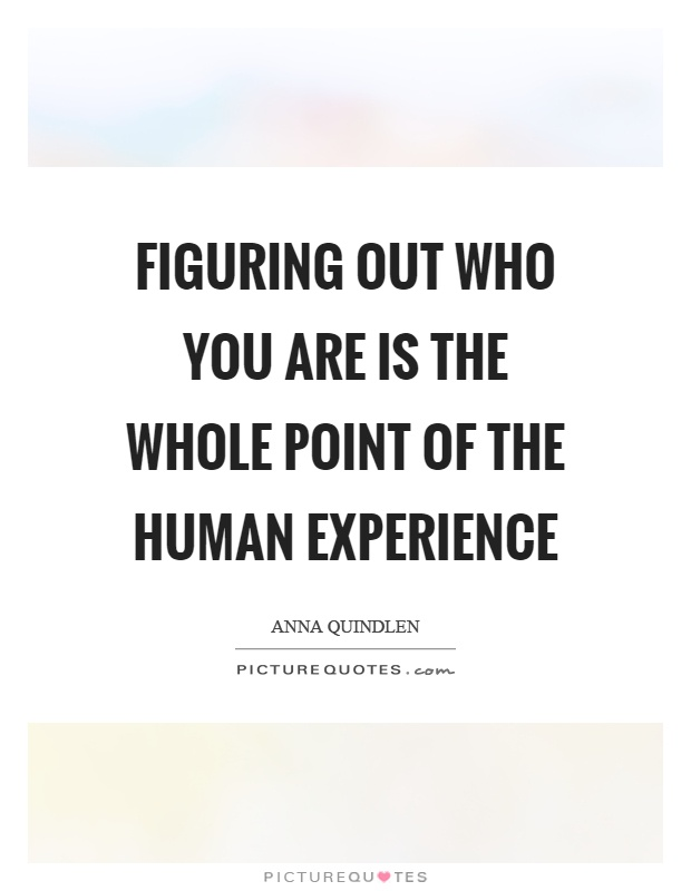 Figuring out who you are is the whole point of the human experience Picture Quote #1