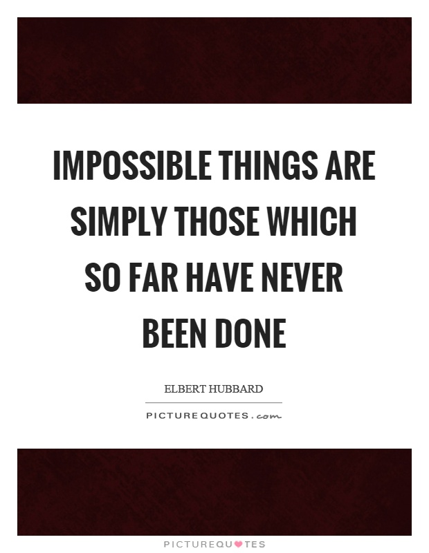 Impossible things are simply those which so far have never been done Picture Quote #1