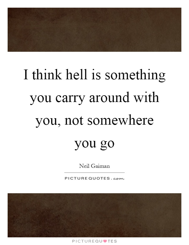 I think hell is something you carry around with you, not somewhere you go Picture Quote #1