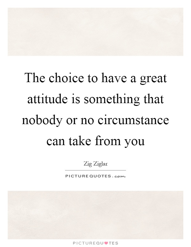 The choice to have a great attitude is something that nobody or no circumstance can take from you Picture Quote #1