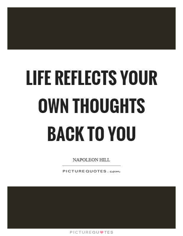 Life reflects your own thoughts back to you Picture Quote #1