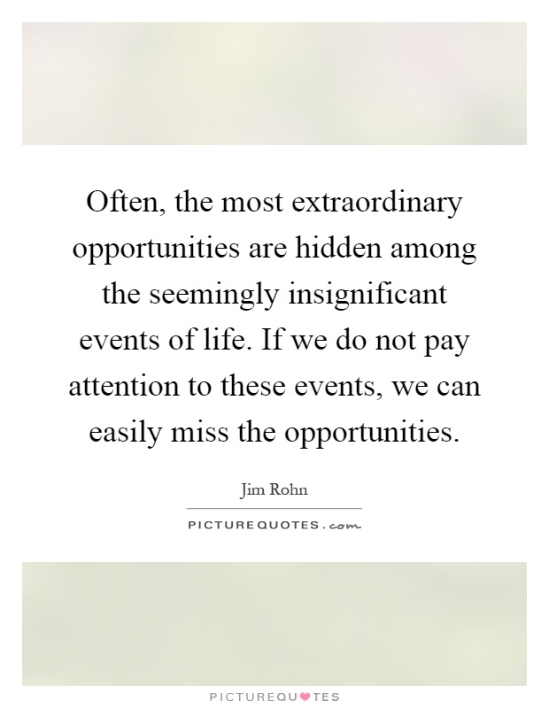 Often, the most extraordinary opportunities are hidden among the seemingly insignificant events of life. If we do not pay attention to these events, we can easily miss the opportunities Picture Quote #1