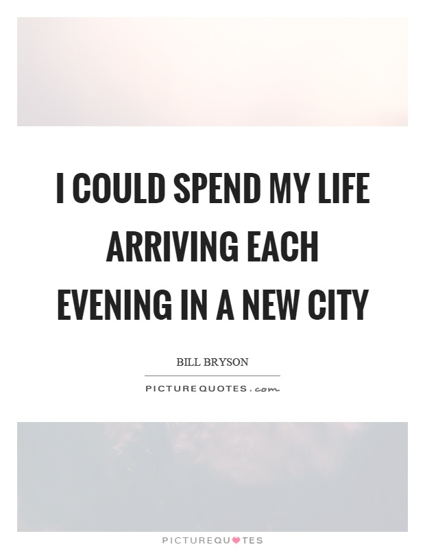 I could spend my life arriving each evening in a new city Picture Quote #1
