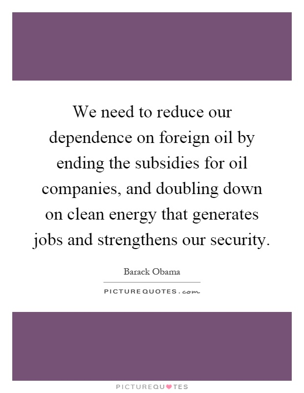 We need to reduce our dependence on foreign oil by ending the subsidies for oil companies, and doubling down on clean energy that generates jobs and strengthens our security Picture Quote #1