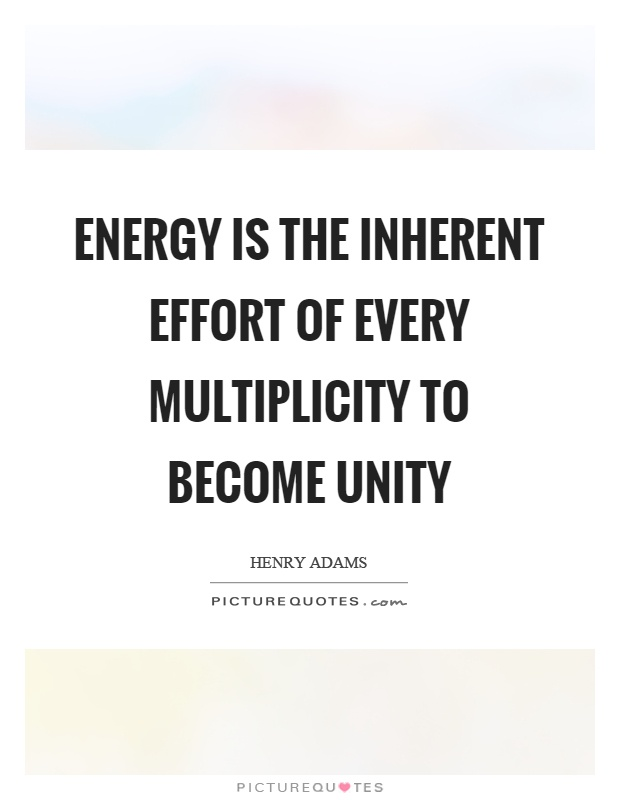 Energy is the inherent effort of every multiplicity to become unity Picture Quote #1