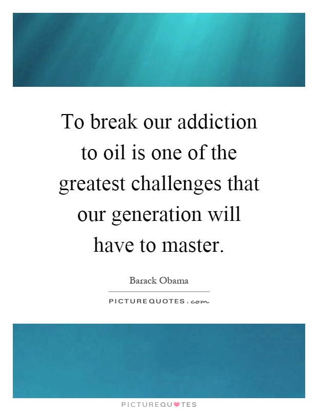 To break our addiction to oil is one of the greatest challenges that our generation will have to master Picture Quote #1