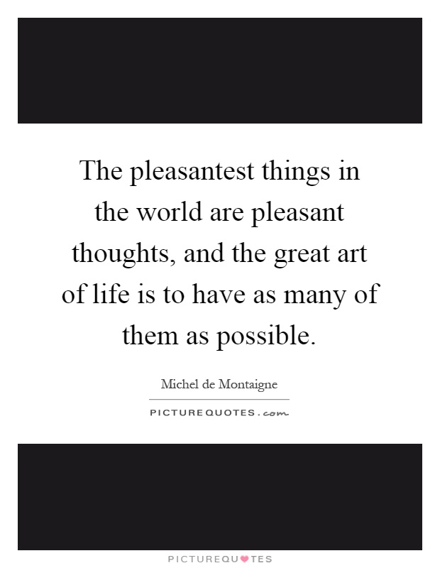 The pleasantest things in the world are pleasant thoughts, and the great art of life is to have as many of them as possible Picture Quote #1