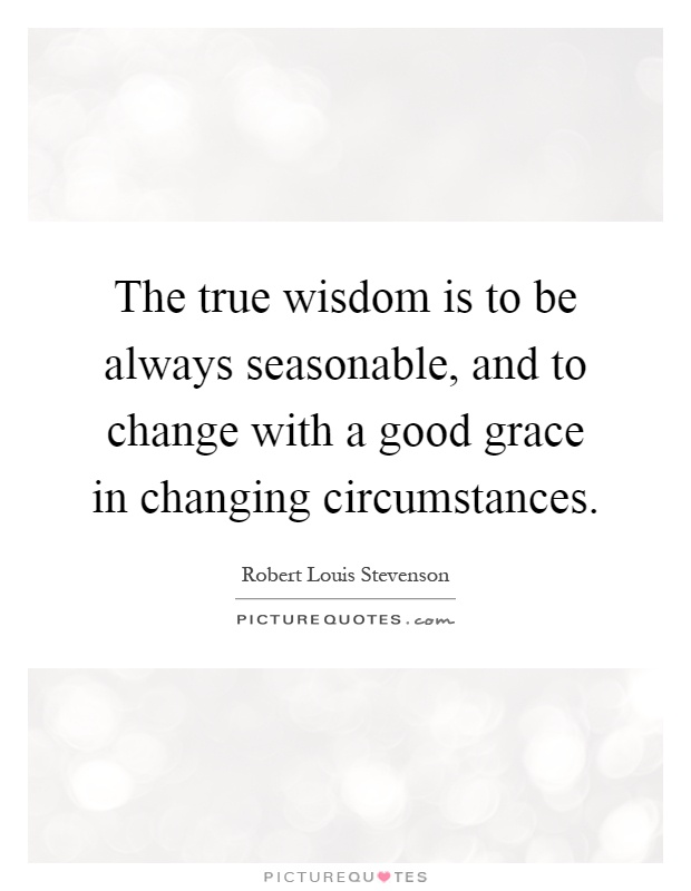 The true wisdom is to be always seasonable, and to change with a good grace in changing circumstances Picture Quote #1