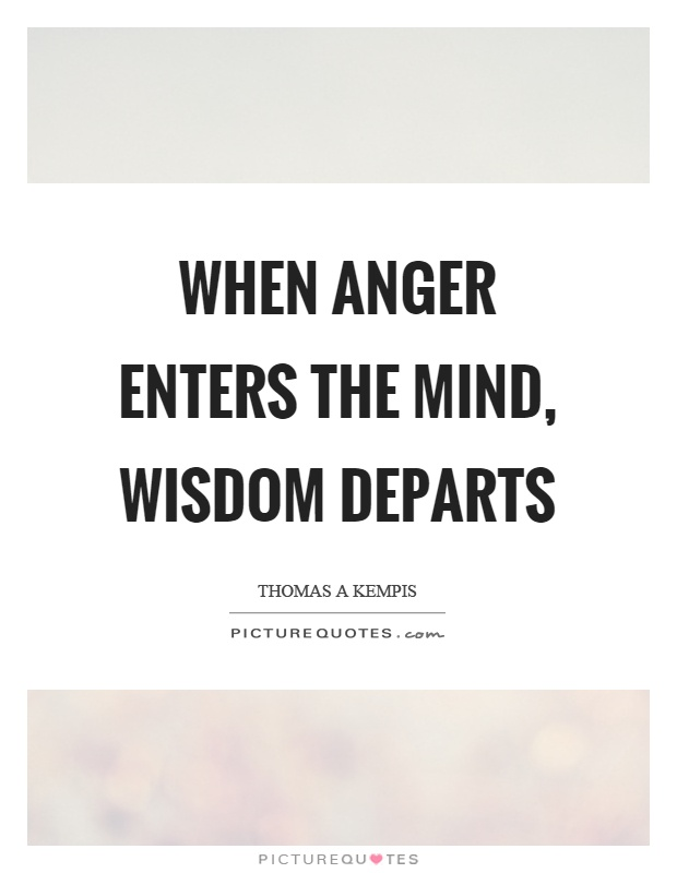 When anger enters the mind, wisdom departs Picture Quote #1