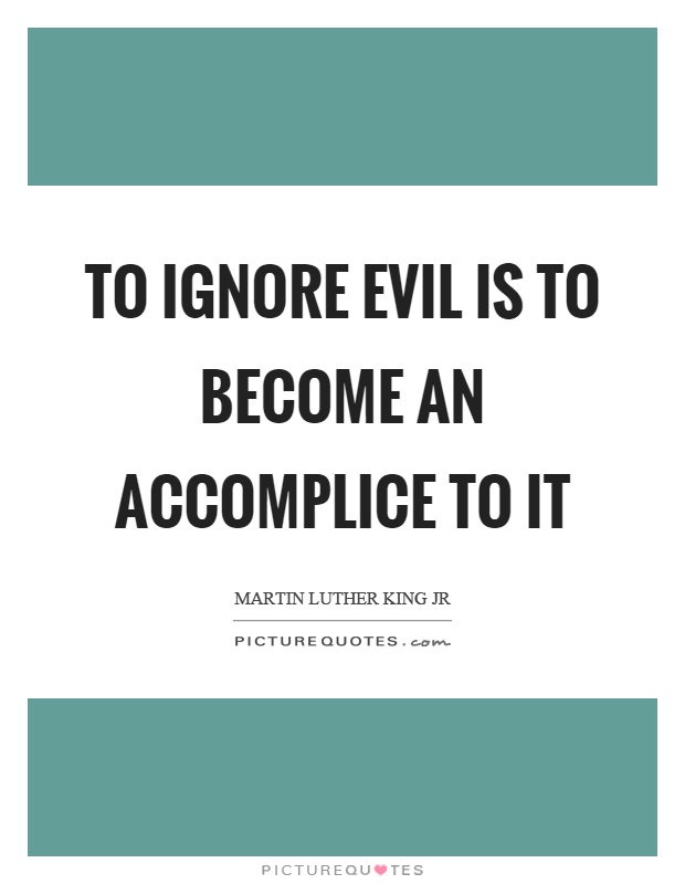 To ignore evil is to become an accomplice to it Picture Quote #1