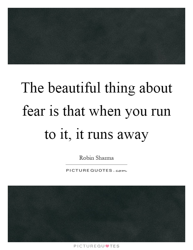 The beautiful thing about fear is that when you run to it, it runs away Picture Quote #1