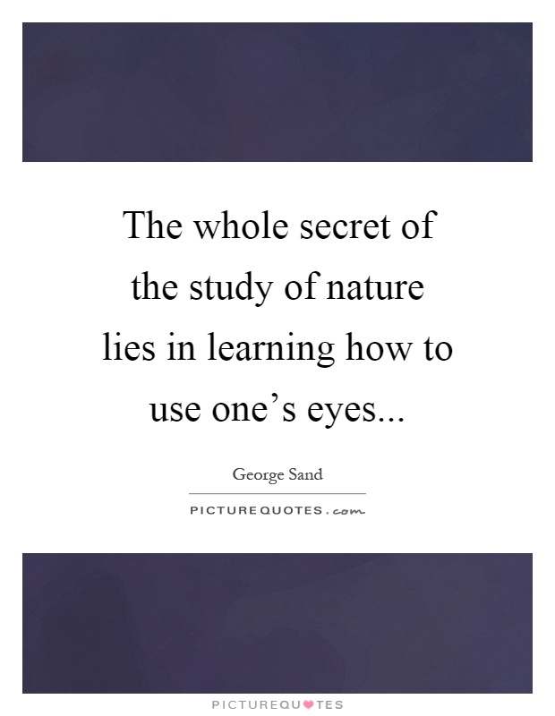 The whole secret of the study of nature lies in learning how to use one's eyes Picture Quote #1