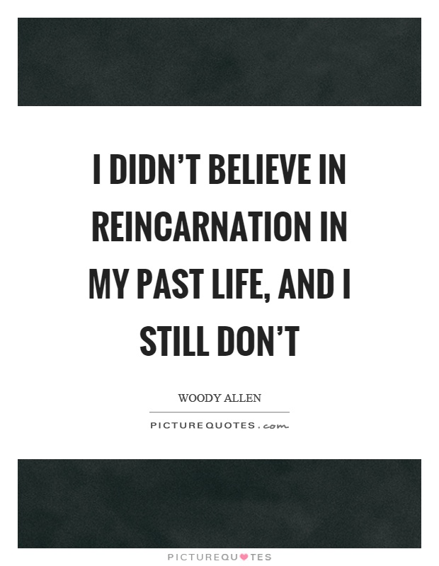 I didn't believe in reincarnation in my past life, and I still don't Picture Quote #1