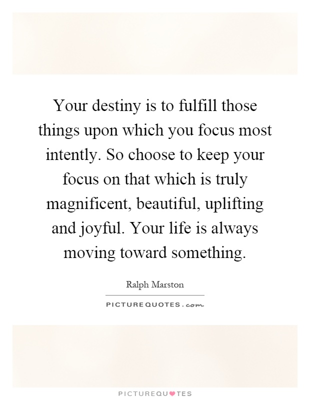 Your destiny is to fulfill those things upon which you focus most intently. So choose to keep your focus on that which is truly magnificent, beautiful, uplifting and joyful. Your life is always moving toward something Picture Quote #1