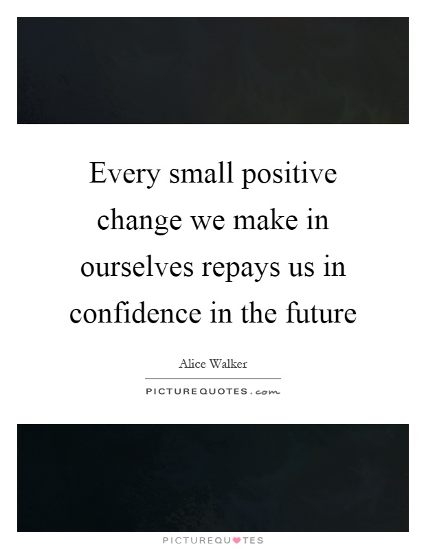 Every small positive change we make in ourselves repays us in confidence in the future Picture Quote #1