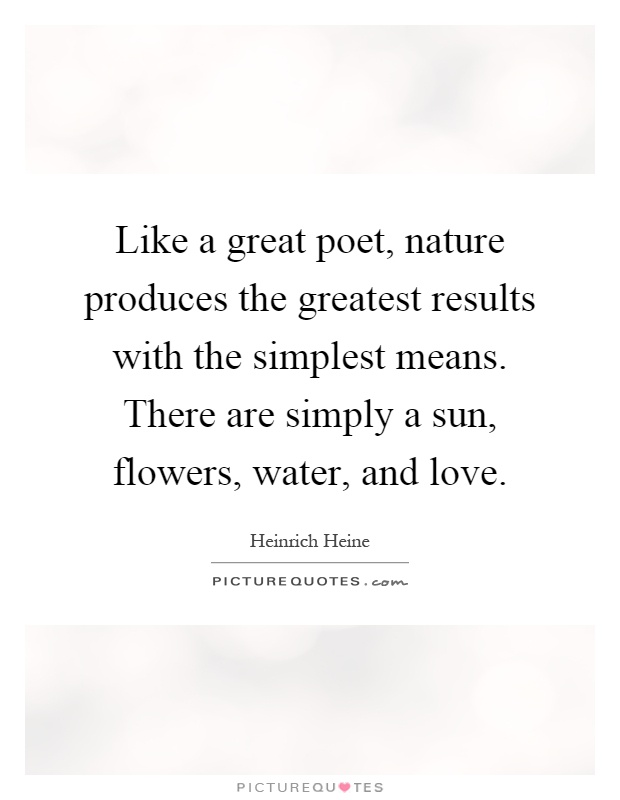 Like a great poet, nature produces the greatest results with the simplest means. There are simply a sun, flowers, water, and love Picture Quote #1