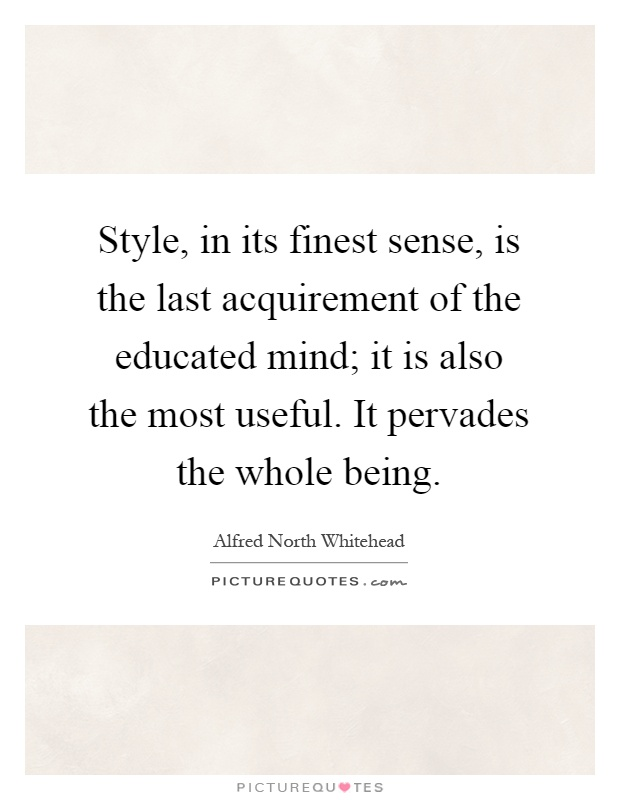 Style, in its finest sense, is the last acquirement of the educated mind; it is also the most useful. It pervades the whole being Picture Quote #1