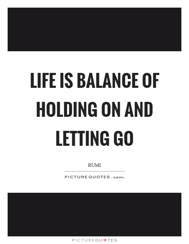 Life is balance of holding on and letting go Picture Quote #1