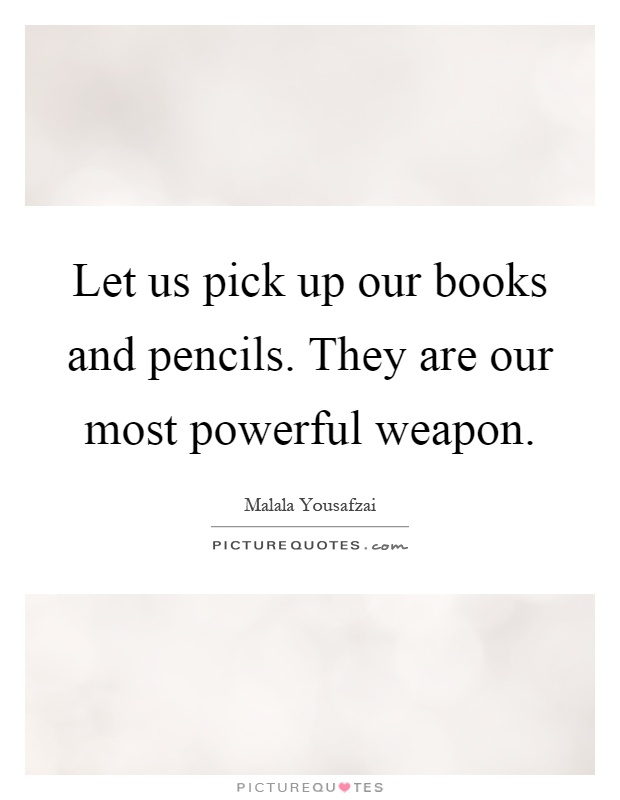 Let us pick up our books and pencils. They are our most powerful weapon Picture Quote #1