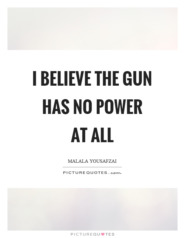 I believe the gun has no power at all Picture Quote #1
