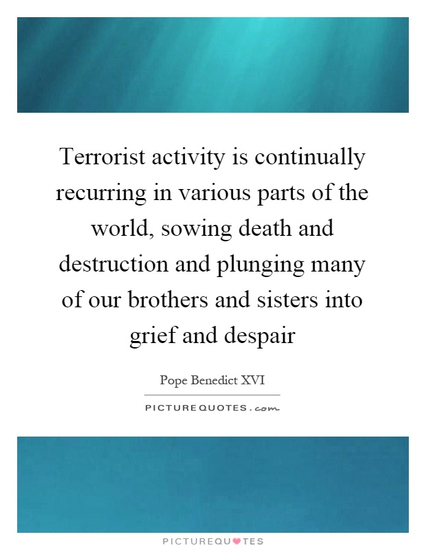 Terrorist activity is continually recurring in various parts of the world, sowing death and destruction and plunging many of our brothers and sisters into grief and despair Picture Quote #1