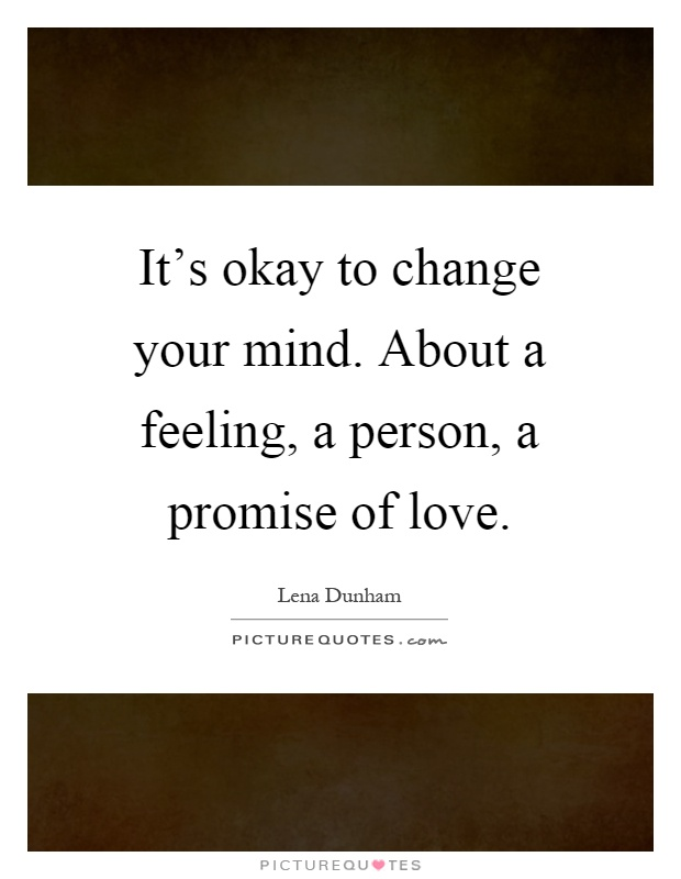 It's okay to change your mind. About a feeling, a person, a promise of love Picture Quote #1