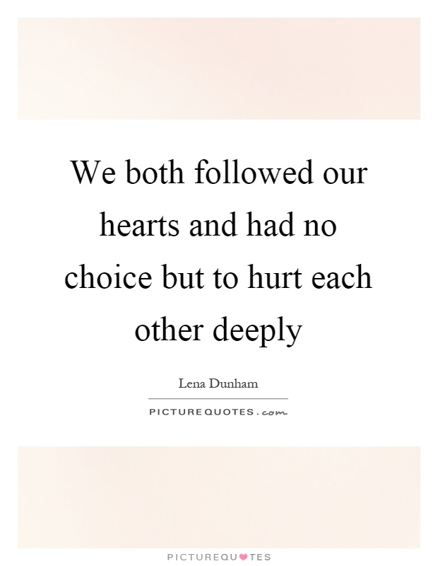 We both followed our hearts and had no choice but to hurt each other deeply Picture Quote #1