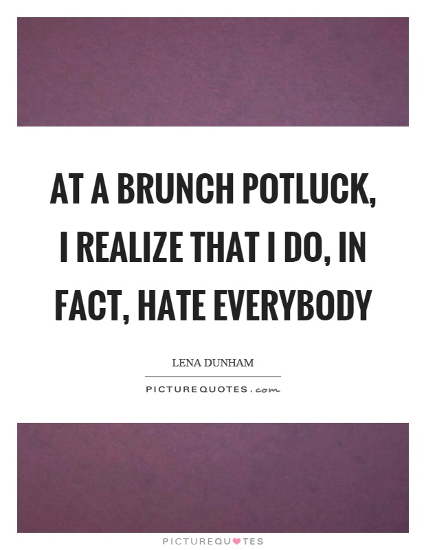 At a brunch potluck, I realize that I do, in fact, hate everybody Picture Quote #1