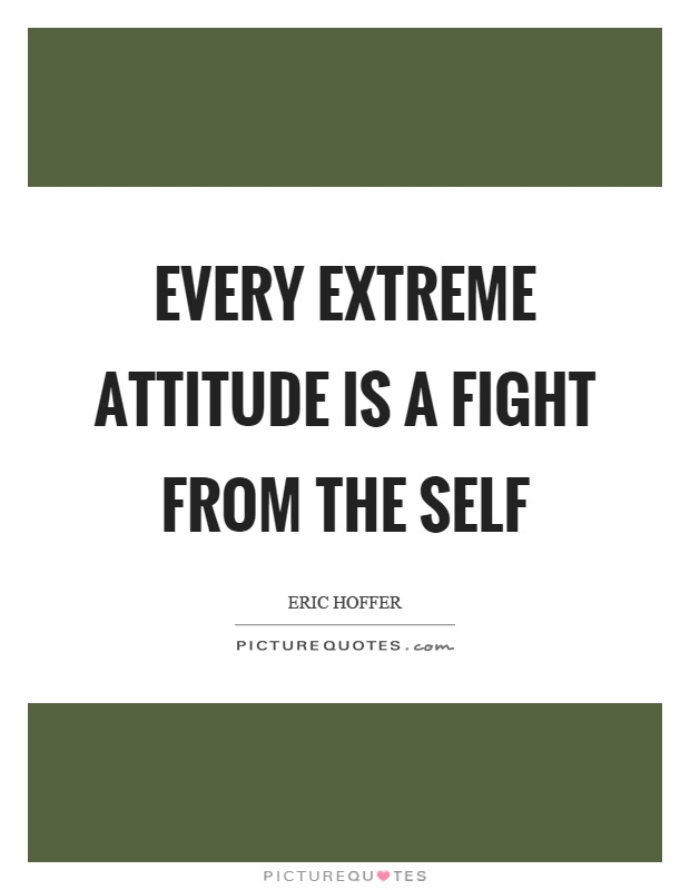Every extreme attitude is a fight from the self Picture Quote #1