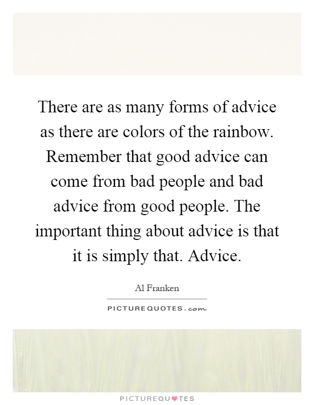 There are as many forms of advice as there are colors of the rainbow. Remember that good advice can come from bad people and bad advice from good people. The important thing about advice is that it is simply that. Advice Picture Quote #1