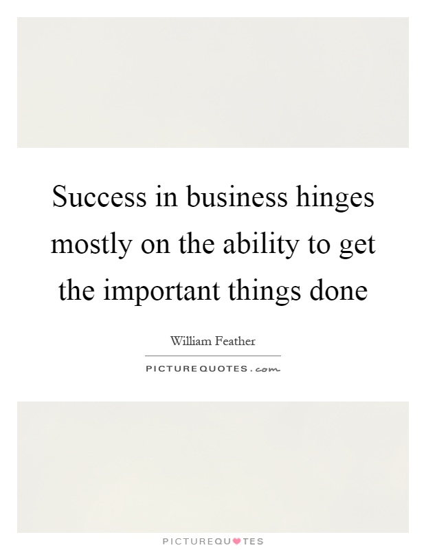 Success in business hinges mostly on the ability to get the important things done Picture Quote #1