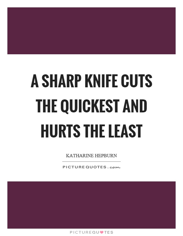 A sharp knife cuts the quickest and hurts the least Picture Quote #1