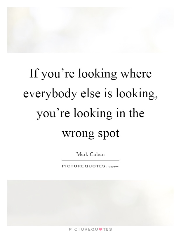 If you're looking where everybody else is looking, you're looking in the wrong spot Picture Quote #1