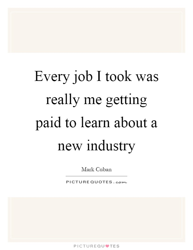 Every job I took was really me getting paid to learn about a new industry Picture Quote #1