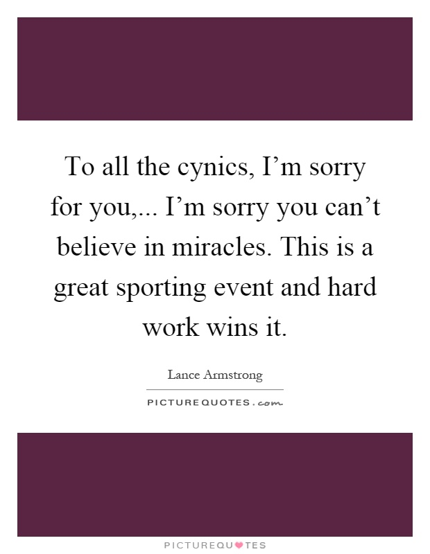 To all the cynics, I'm sorry for you,... I'm sorry you can't believe in miracles. This is a great sporting event and hard work wins it Picture Quote #1