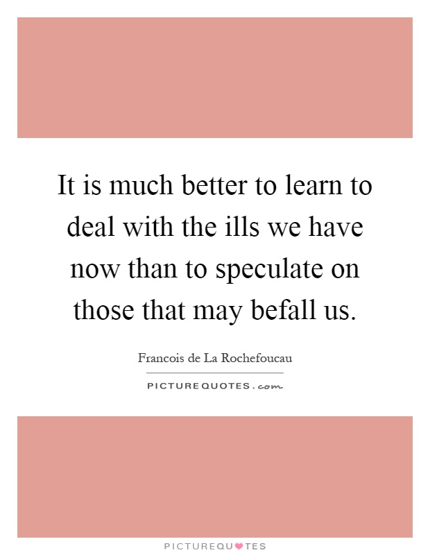 It is much better to learn to deal with the ills we have now than to speculate on those that may befall us Picture Quote #1