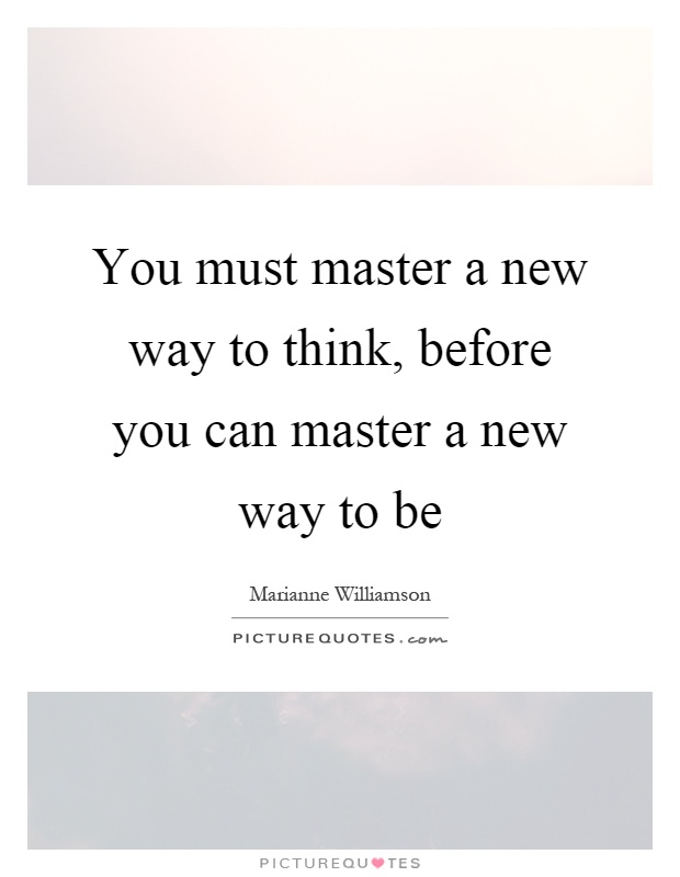 You must master a new way to think, before you can master a new way to be Picture Quote #1