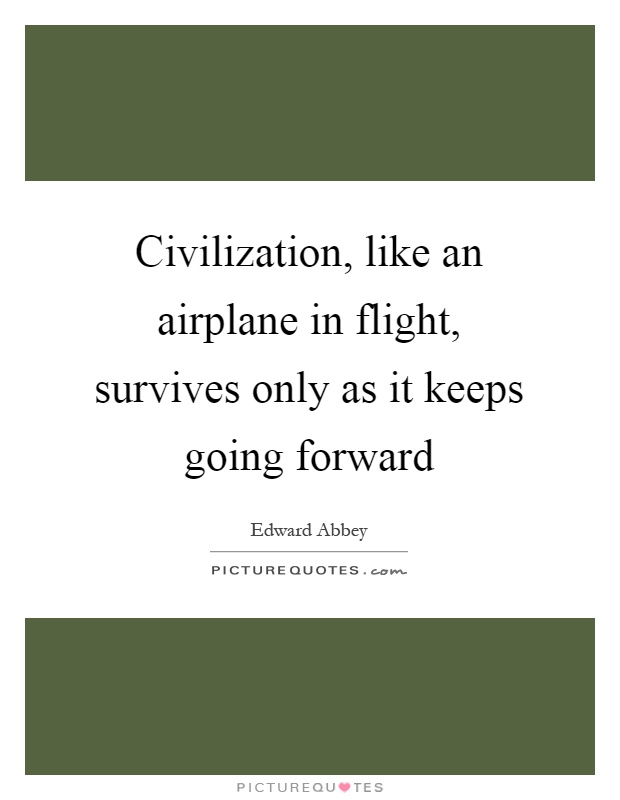 Civilization, like an airplane in flight, survives only as it keeps going forward Picture Quote #1
