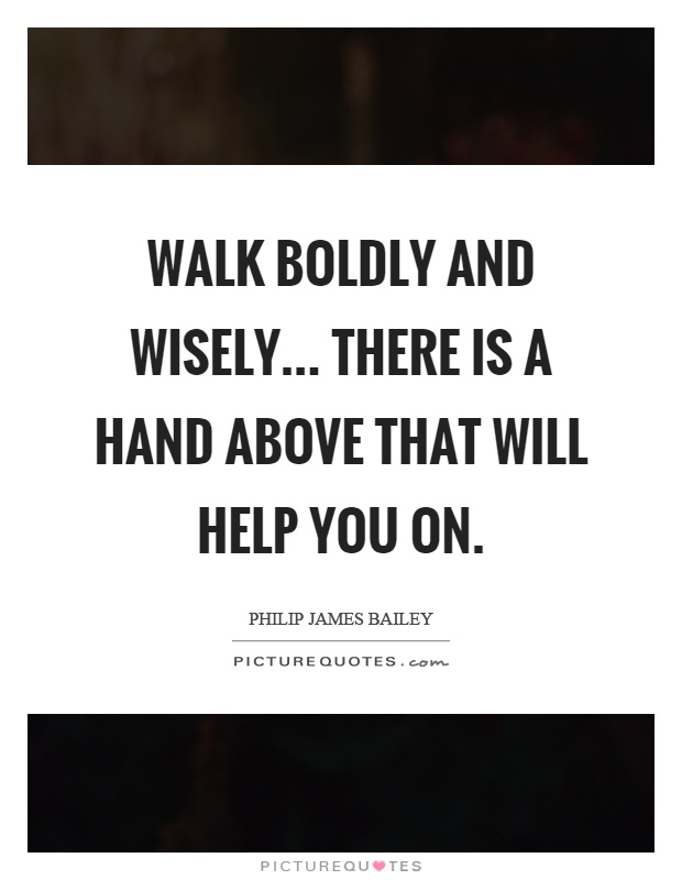 Walk boldly and wisely... There is a hand above that will help you on Picture Quote #1