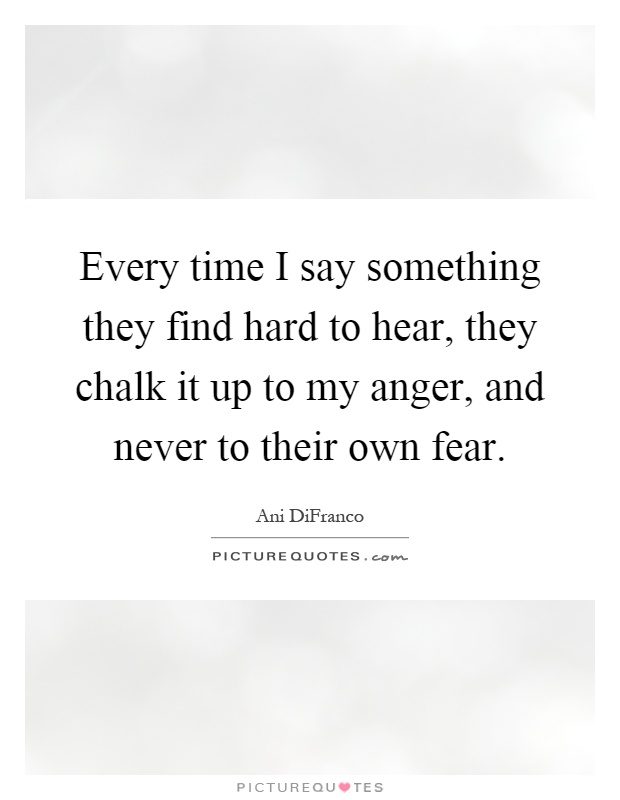 Every time I say something they find hard to hear, they chalk it up to my anger, and never to their own fear Picture Quote #1