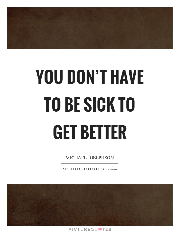 You don't have to be sick to get better Picture Quote #1