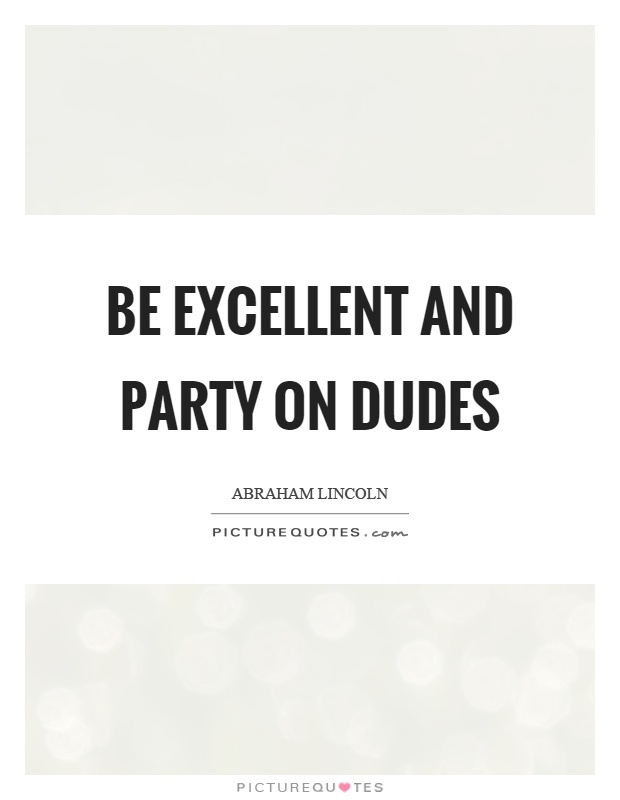 Be excellent and party on dudes Picture Quote #1