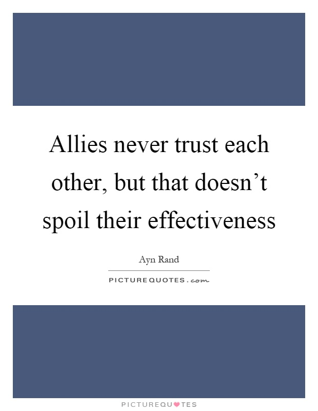 Allies never trust each other, but that doesn't spoil their effectiveness Picture Quote #1