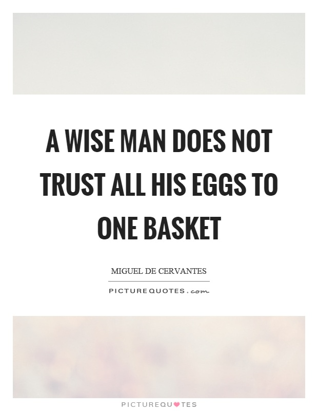 A wise man does not trust all his eggs to one basket Picture Quote #1