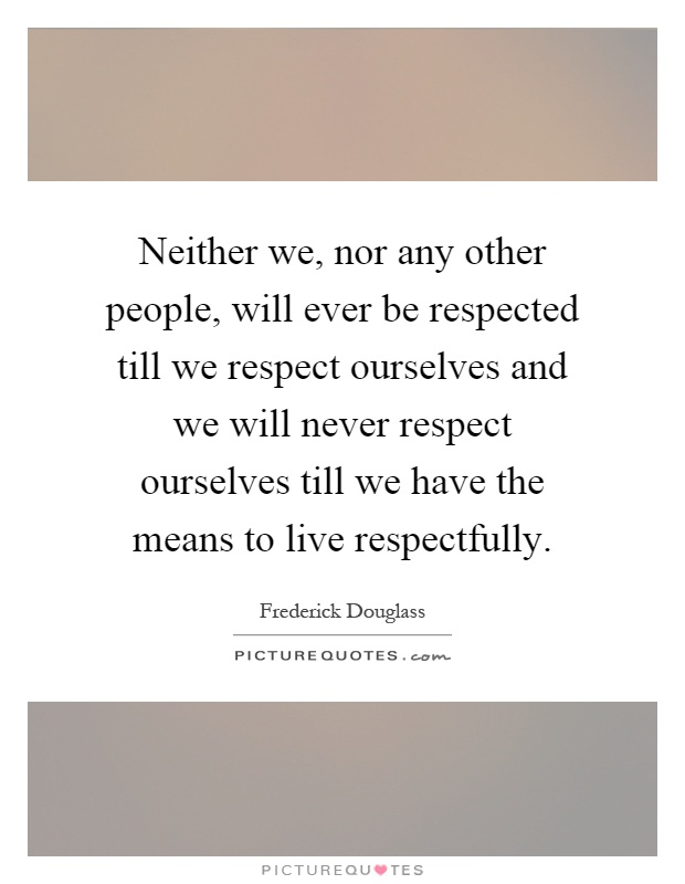 Neither we, nor any other people, will ever be respected till we respect ourselves and we will never respect ourselves till we have the means to live respectfully Picture Quote #1