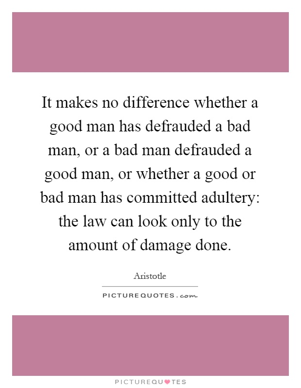 It makes no difference whether a good man has defrauded a bad man, or a bad man defrauded a good man, or whether a good or bad man has committed adultery: the law can look only to the amount of damage done Picture Quote #1